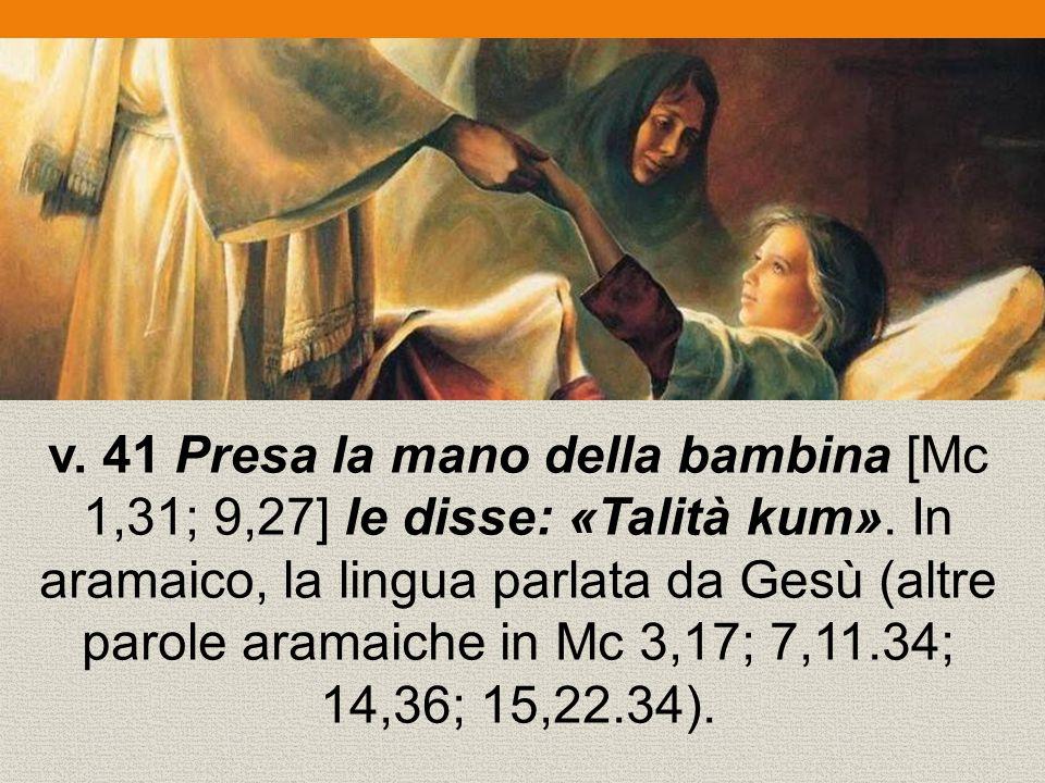 v. 41 Presa la mano della bambina [Mc 1,31; 9,27] le disse: «Talità kum».